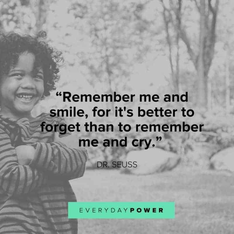 Dr. Seuss Quotes Remember me and smile for it's better to forget than to remember me and cry.