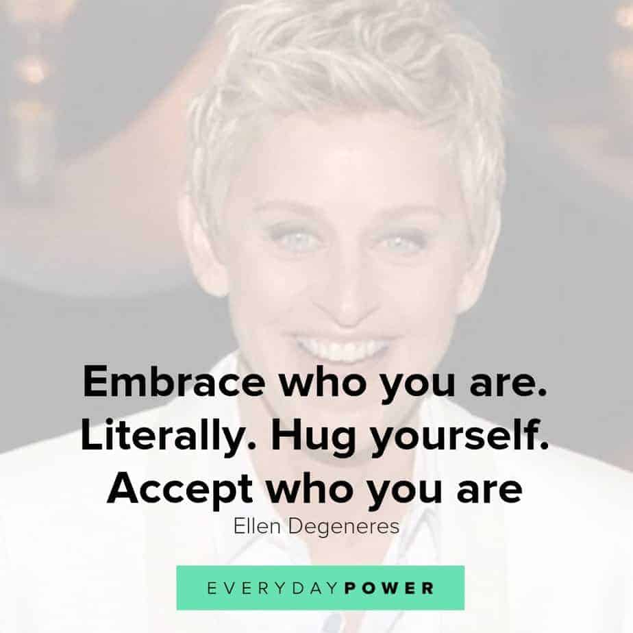 Our latest collection of Ellen Degeneres quotes on Everyday Power blog.  Ellen Degeneres is one of the most popular present-day comedians and television hosts. She is well-known for her award-winning talk show, The Ellen DeGeneres Show, as well as being a staunch advocate of LGBT rights.  Born on January 26, 1958, in Metairie, Louisiana, Degeneres started her stand-up career in the early 1980s. She has appeared as judge on American Idol and has hosted the Academy Awards, Grammy Awards as well as the Primetime Emmys.  Pause Unmute Remaining Time -0:16 Fullscreen X In addition, Degeneres owns a production company and is the author of four books. A successful media personality, she has received numerous awards for her work, and is also a recipient of the Presidential Medal of Freedom.  Here are some of our favorite Ellen Degeneres quotes on how we can live a life with meaning, purpose and joy!  Ellen Degeneres quotes on Changing The World 1.) Find out who you are and be that person. That's what your soul was put on this Earth to be. Find that truth, live that truth and everything else will come. – Ellen Degeneres  Related: Affirming Beauty Quotes about Life, the World and Nature 2.) I work really hard at trying to see the big picture and not getting stuck in ego. – Ellen Degeneres  3.) If we're destroying our trees and destroying our environment and hurting animals and hurting one another and all that stuff, there's got to be a very powerful energy to fight that. I think we need more love in the world. We need more kindness, more compassion, more joy, more laughter. I definitely want to contribute to that. – Ellen Degeneres  4.) Most comedy is based on getting a laugh at somebody else's expense. And I find that that's just a form of bullying in a major way. So I want to be an example that you can be funny and be kind, and make people laugh without hurting somebody else's feelings. – Ellen Degeneres  5.) I'm not an activist; I don't look for controversy. I'm not a political person, but I'm a person with compassion. I care passionately about equal rights. I care about human rights. I care about animal rights. – Ellen Degeneres  Ellen Degeneres quotes 3 Ellen Degeneres quotes on passion and purpose 6.) Follow your passion. Stay true to yourself. Never follow someone else's path unless you're in the woods and you're lost and you see a path. By all means, you should follow that. – Ellen Degeneres  7.) It's our challenges and obstacles that give us layers of depth and make us interesting. Are they fun when they happen? No. But they are what make us unique. And that's what I know for sure… I think. – Ellen Degeneres  8.) I am saddened by how people treat one another and how we are so shut off from one another and how we judge one another, when the truth is, we are all one connected thing. We are all from the same exact molecules. – Ellen Degeneres  9.) Sometimes you can't see yourself clearly until you see yourself through the eyes of others. – Ellen Degeneres  10.) I learned compassion from being discrimanted against. Everything bad that's ever happened to me has taught me compassion. – Ellen Degeneres  11.) While I was doing stand-up, I thought I knew for sure that success meant getting everyone to like me. So I became whoever I thought people wanted me to be. I'd say yes when I wanted to say no, and I even wore a few dresses.  – Ellen Degeneres  12.) Though you feel like your not where you're suppose to be, you shouldn't worry because the next turn you take, it will lead you to where you wanna go. – Ellen Degeneres  Ellen Degeneres quotes on true beauty