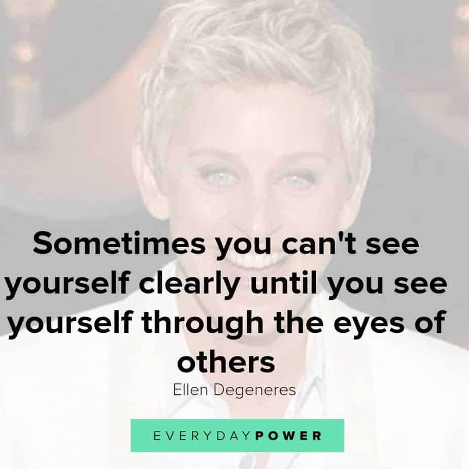 Our latest collection of Ellen Degeneres quotes on Everyday Power blog.  Ellen Degeneres is one of the most popular present-day comedians and television hosts. She is well-known for her award-winning talk show, The Ellen DeGeneres Show, as well as being a staunch advocate of LGBT rights.  Born on January 26, 1958, in Metairie, Louisiana, Degeneres started her stand-up career in the early 1980s. She has appeared as judge on American Idol and has hosted the Academy Awards, Grammy Awards as well as the Primetime Emmys.  Pause Unmute Remaining Time -0:25 Fullscreen X In addition, Degeneres owns a production company and is the author of four books. A successful media personality, she has received numerous awards for her work, and is also a recipient of the Presidential Medal of Freedom.  Here are some of our favorite Ellen Degeneres quotes on how we can live a life with meaning, purpose and joy!  Ellen Degeneres quotes on Changing The World 1.) Find out who you are and be that person. That's what your soul was put on this Earth to be. Find that truth, live that truth and everything else will come. – Ellen Degeneres  Related: Affirming Beauty Quotes about Life, the World and Nature 2.) I work really hard at trying to see the big picture and not getting stuck in ego. – Ellen Degeneres  3.) If we're destroying our trees and destroying our environment and hurting animals and hurting one another and all that stuff, there's got to be a very powerful energy to fight that. I think we need more love in the world. We need more kindness, more compassion, more joy, more laughter. I definitely want to contribute to that. – Ellen Degeneres  4.) Most comedy is based on getting a laugh at somebody else's expense. And I find that that's just a form of bullying in a major way. So I want to be an example that you can be funny and be kind, and make people laugh without hurting somebody else's feelings. – Ellen Degeneres  5.) I'm not an activist; I don't look for controversy. I'm not a polit