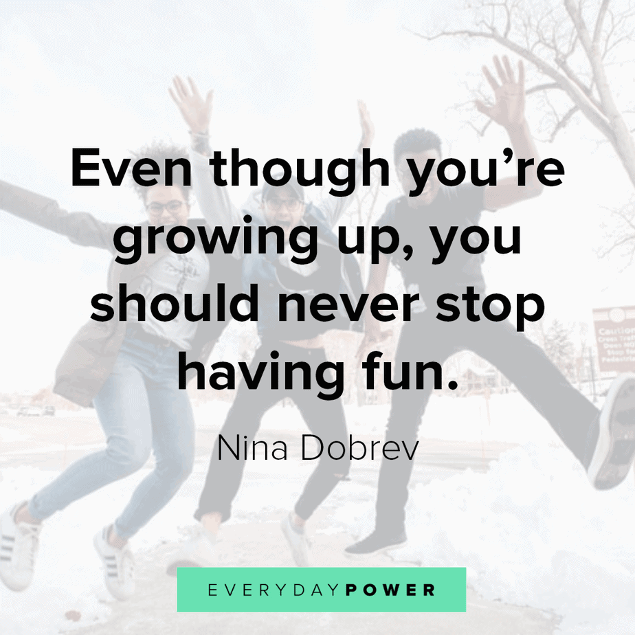 quotes about having fun and growing up