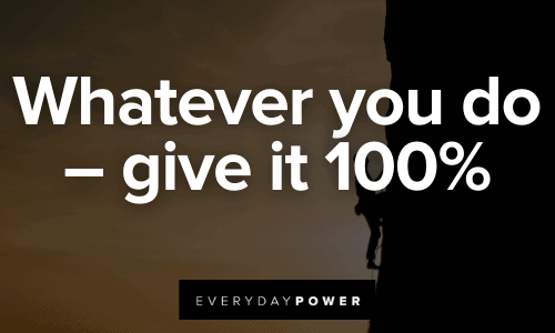 Whatever you do – give it 100%