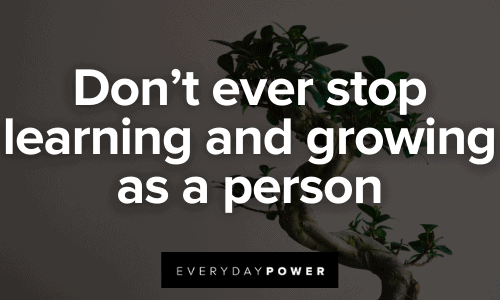 Don't ever stop learning and growing as a person